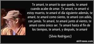 frase-te-amare-te-amare-lo-que-queda-te-amare-cuando-acabe-de-amar-te-amare-te-amare-si-estoy-silvio-rodriguez-153857