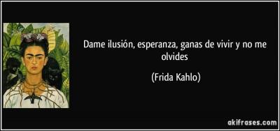 frase-dame-ilusion-esperanza-ganas-de-vivir-y-no-me-olvides-frida-kahlo-145802